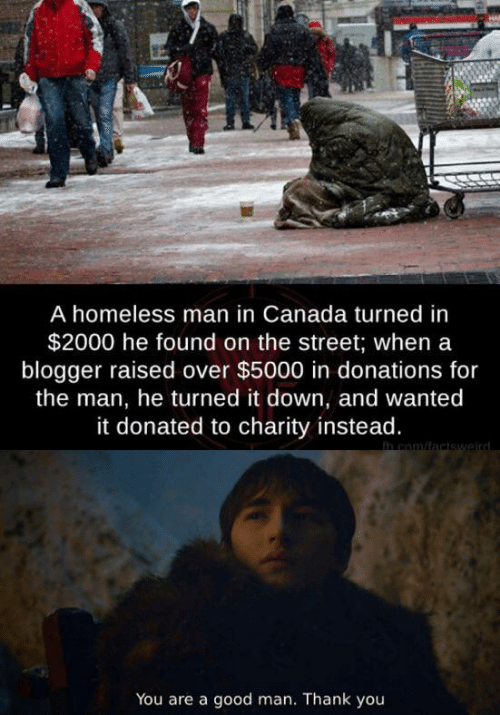 homeless man: A homeless man in Canada turned in  $2000 he found on the street; when a  blogger raised over $5000 in donations for  the man, he turned it down, and wanted  it donated to charity instead.  h com/factswaird  You are a good man. Thank you