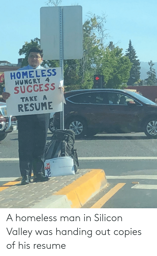 homeless man: A homeless man in Silicon Valley was handing out copies of his resume