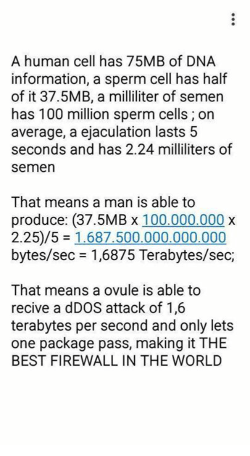ovulation: A human cell has 75MB of DNA  information, a sperm cell has half  of it 37.5MB, a milliliter of semen  has 100 million sperm cells on  average, a ejaculation lasts 5  seconds and has 2.24 milliliters of  Semen  That means a man is able to  produce: (37.5MB x 100.000.000 x  2.25/5 1.687.500.000.000.000  bytes/sec 1,6875 Terabytes/sec,  That means a ovule is able to  recive a dDOS attack of 1,6  terabytes per second and only lets  one package pass, making it THE  BEST FIREWALL IN THE WORLD