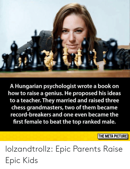 Geniuses: A Hungarian psychologist wrote a book on  how to raise a genius. He proposed his ideas  to a teacher. They married and raised three  chess grandmasters, two of them became  record-breakers and one even became the  first female to beat the top ranked male  THE META PICTURE lolzandtrollz:  Epic Parents Raise Epic Kids