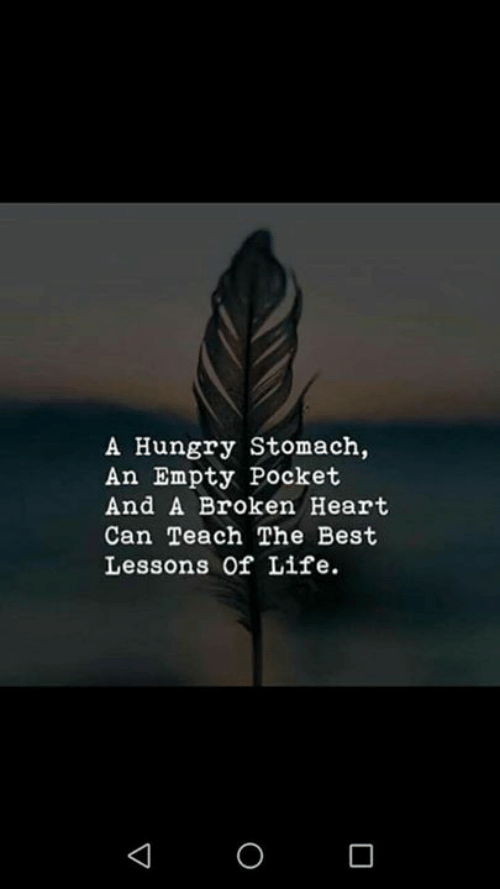 broken heart: A Hungry Stomach,  An Empty Pocket  And A Broken Heart  Can Teach The Best  Lessons of Life.