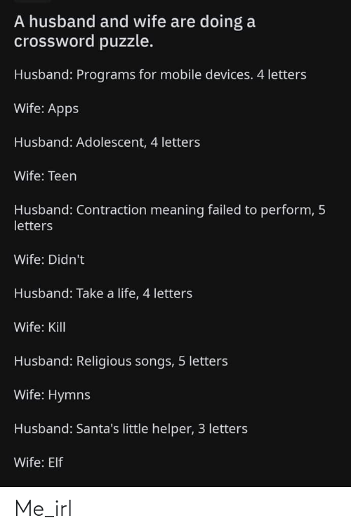 Elf: A husband and wife are doing a  crossword puzzle.  Husband: Programs for mobile devices. 4 letters  Wife: Apps  Husband: Adolescent, 4 letters  Wife: Teen  Husband: Contraction meaning failed to perform, 5  letters  Wife: Didn't  Husband: Take a life, 4 letters  Wife: Kill  Husband: Religious songs, 5 letters  Wife: Hymns  Husband: Santa's little helper, 3 letters  Wife: Elf Me_irl