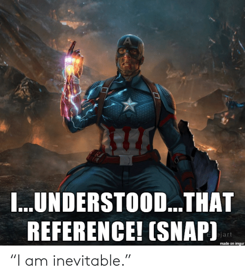 """inevitable: A  I...UNDERSTOO...THAT  REFERENCE! (SNAP)  ejart  made on imgur """"I am inevitable."""""""