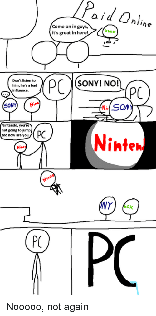 Bad, Sony, and Him: a id Oaline  Come on in guys,  it's great in herel  Don't listen to  him, he's a bad  influence.  SONY! NO!  SONY Ni  Ni, SONY  not going to jump  too now are you.  Ninten  Nint*  PC Nooooo, not again