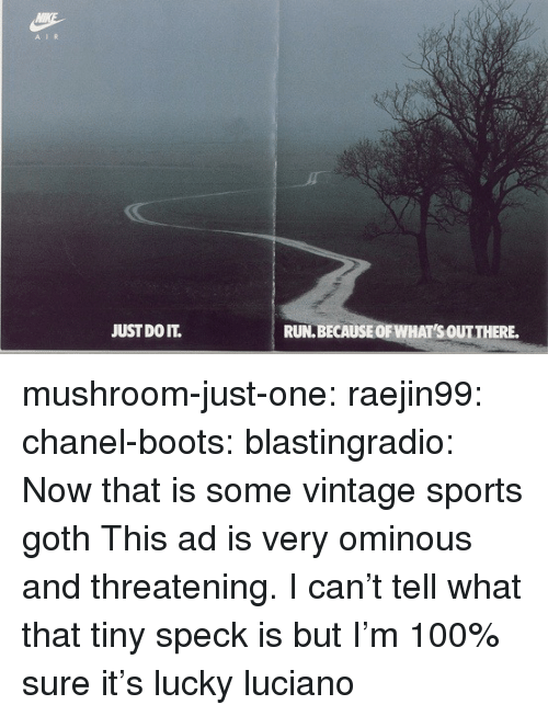 Chanel: A IR  JUST DO IT.  RUN.BECAUSEOF WHAT'S OUTTHERE. mushroom-just-one: raejin99:  chanel-boots:  blastingradio:  Now that is some vintage sports goth   This ad is very ominous and threatening.    I can't tell what that tiny speck is but I'm 100% sure it's lucky luciano