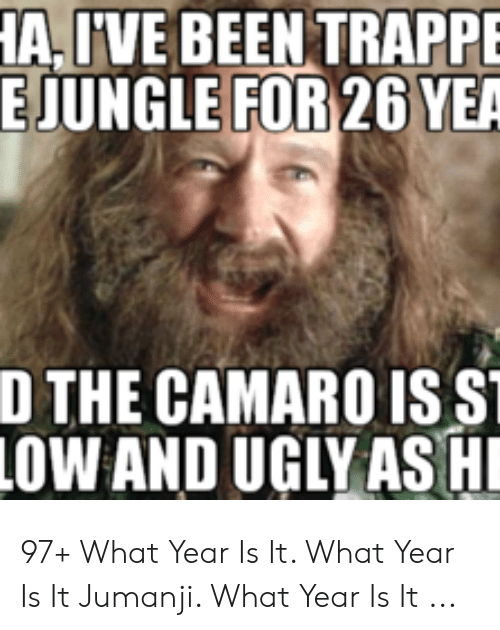 Jumanji What: A,IVE BEEN TRAPPE  EJUNGLE FOR 26 YEA  D THE CAMARO IS S  OW AND UGLY AS H 97+ What Year Is It. What Year Is It Jumanji. What Year Is It ...