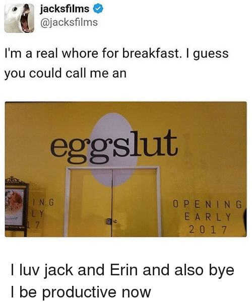Whoreing: A jacks films  ajacksfilms  I'm a real whore for breakfast. I guess  you could call me an  eggslut  O P E N I N G  2 0 1 7 I luv jack and Erin and also bye I be productive now