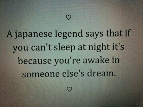 Japanese, Sleep, and Legend: A japanese legend says that if  you can't sleep at night it's  because you're awake in  someone else's dream