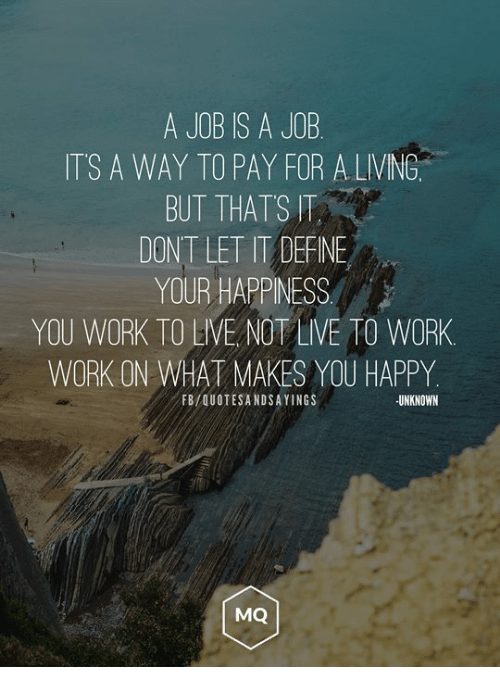 Work Work: A JOB IS A JOB  ITS A WAY TO PAY FOR ALVING  BUT THATS IT  DONT LET IT DEFNE  YOUR HAPPINESS  YOU WORK TO LIVE NOT LIVE TO WORK  WORK ON WHAT MAKES YOU HAPPY  FB/QUOTESANDSAYINGS  UNKNOWN  MQ