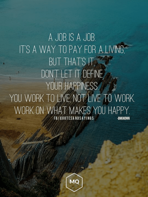 Define: A JOB IS A JOB  ITS A WAY TO PAY FOR A LIVING  BUT THATS T  DONT LET IT DEFINE  YOUR HAPPINESS  YOU WORK TO LIVE NOT LIVE TO WORK  WORK ON WHAT MAKES YOU HAPPY  FB/QUOTESANDSAYINGS  UNKNOWN  MQ