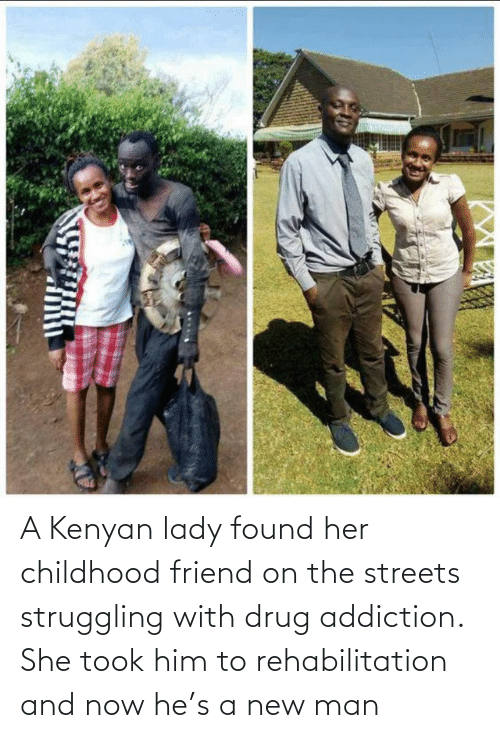 him: A Kenyan lady found her childhood friend on the streets struggling with drug addiction. She took him to rehabilitation and now he's a new man