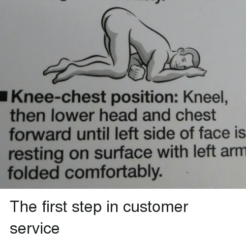 Head, Weed, and Step: a)  Knee-chest position: Kneel,  then lower head and chest  forward until left side of face is  resting on surface with left arm  folded comfortably The first step in customer service