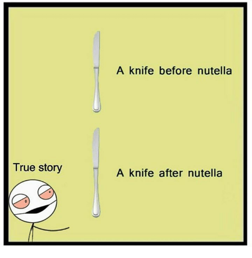 Nutellas: A knife before nutella  True story  A knife after nutella