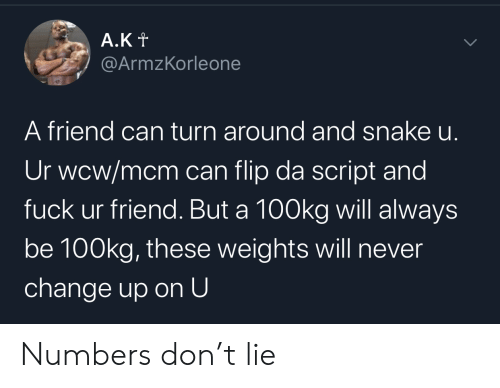 Wcw, Fuck, and Snake: A.Kt  @ArmzKorleone  A friend can turn around and snake u.  Ur wcw/mcm can flip da script and  fuck ur friend. But a 100kg will always  be 100kg, these weights will never  change up on U  > Numbers don't lie