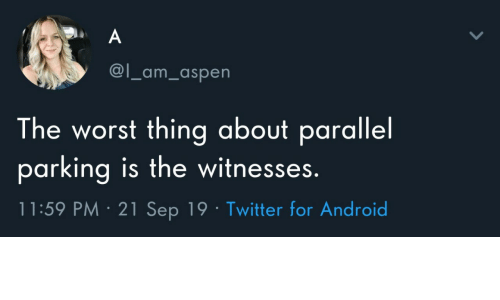 Android, The Worst, and Twitter: A  @l_am_aspen  The worst thing about parallel  parking is the witnesses.  11:59 PM 21 Sep 19 Twitter for Android