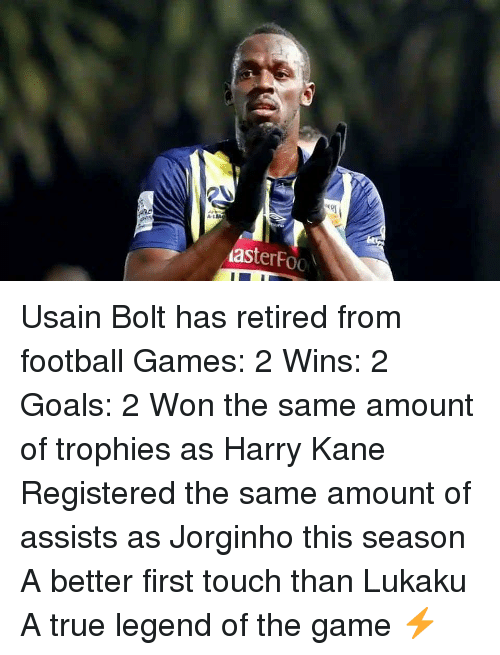 Retired: A-L  asterFoo Usain Bolt has retired from football Games: 2 Wins: 2 Goals: 2 Won the same amount of trophies as Harry Kane Registered the same amount of assists as Jorginho this season A better first touch than Lukaku A true legend of the game ⚡️