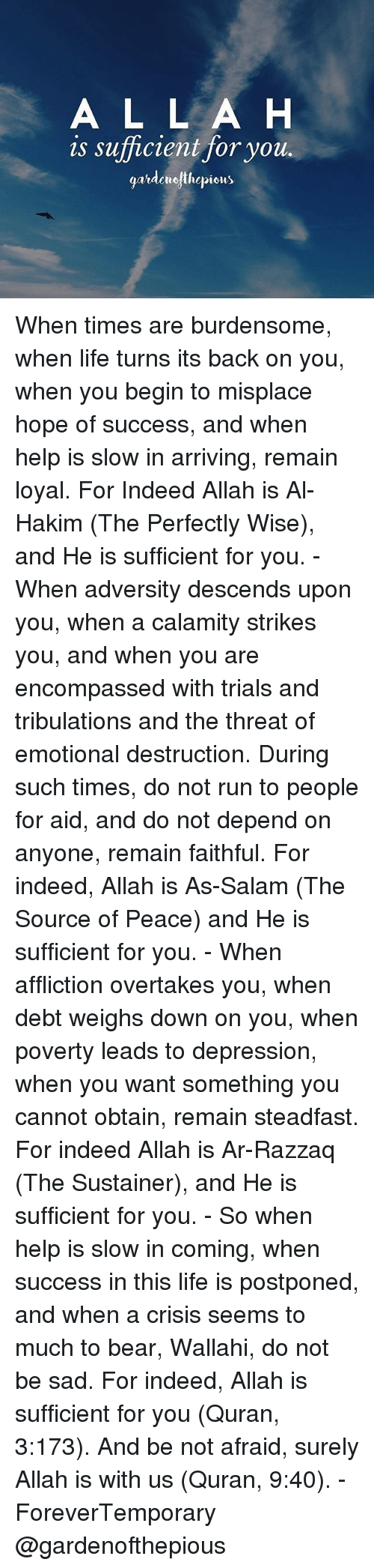 affliction: A L L A H  is sufficient for you  gatdemejthepiets When times are burdensome, when life turns its back on you, when you begin to misplace hope of success, and when help is slow in arriving, remain loyal. For Indeed Allah is Al-Hakim (The Perfectly Wise), and He is sufficient for you. - When adversity descends upon you, when a calamity strikes you, and when you are encompassed with trials and tribulations and the threat of emotional destruction. During such times, do not run to people for aid, and do not depend on anyone, remain faithful. For indeed, Allah is As-Salam (The Source of Peace) and He is sufficient for you. - When affliction overtakes you, when debt weighs down on you, when poverty leads to depression, when you want something you cannot obtain, remain steadfast. For indeed Allah is Ar-Razzaq (The Sustainer), and He is sufficient for you. - So when help is slow in coming, when success in this life is postponed, and when a crisis seems to much to bear, Wallahi, do not be sad. For indeed, Allah is sufficient for you (Quran, 3:173). And be not afraid, surely Allah is with us (Quran, 9:40). - ForeverTemporary @gardenofthepious
