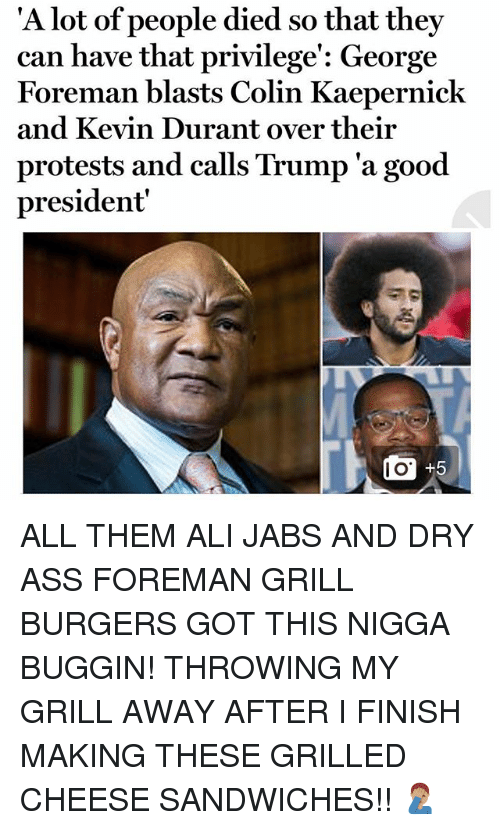 grills: 'A l  ot of people died so that they  can have that privilege': George  Foreman blasts Colin Kaepernick  and Kevin Durant over their  protests and calls Trump 'a good  president  I O ALL THEM ALI JABS AND DRY ASS FOREMAN GRILL BURGERS GOT THIS NIGGA BUGGIN! THROWING MY GRILL AWAY AFTER I FINISH MAKING THESE GRILLED CHEESE SANDWICHES!! 🤦🏽♂️