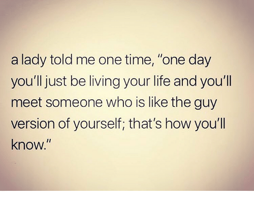 """Life, Memes, and Time: a lady told me one time, """"one day  you'll just be living your life and you'll  meet someone who is like the guy  version of yourself; that's how you'll  know."""""""
