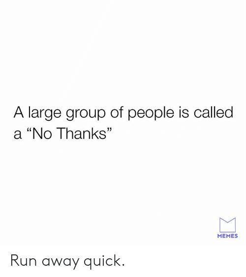 """Dank, Memes, and Run: A large group of people is called  a """"No Thanks""""  MEMES Run away quick."""