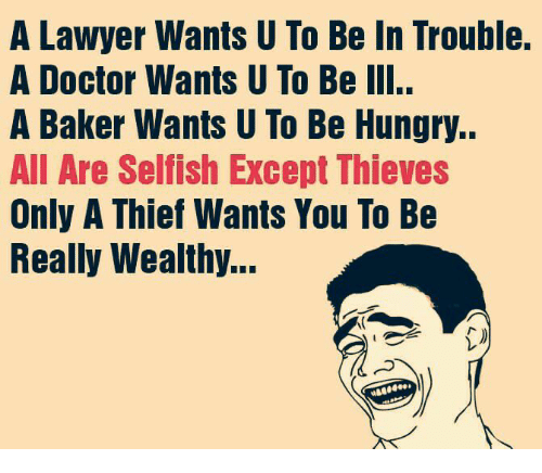 Bakerate: A Lawyer Wants U To Be In Trouble.  A Doctor Wants U To Be III..  A Baker Wants U To Be Hungry..  All Are Selfish Except Thieves  Only A Thief Wants You To Be  Really Wealthy...