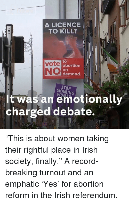 "Irish, Memes, and Abortion: A LICENCE  TO KILL? '  to  abortion  on  demand.  NO  STOP  SHAMİNG  It was an emotionally  charged debate. ""This is about women taking their rightful place in Irish society, finally.""  A record-breaking turnout and an emphatic 'Yes' for abortion reform in the Irish referendum."