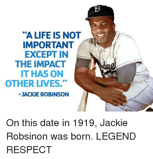 "Mlb, Jackie Robinson, and Impact: ""A LIFE IS NOT  IMPORTANT  EXCEPT IN  THE IMPACT  IT HAS ON  OTHER LIVES.""  JACKIE ROBINSON On this date in 1919, Jackie Robsinon was born. LEGEND RESPECT"