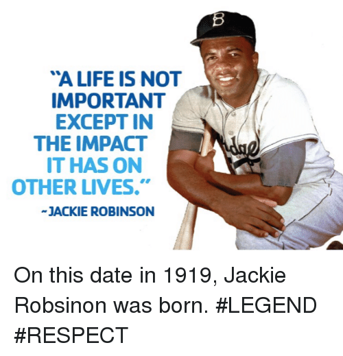 "Mlb, Jackie Robinson, and Impact: ""A LIFE IS NOT  IMPORTANT  EXCEPT IN  THE IMPACT  IT HAS ON  OTHER LIVES.""  JACKIE ROBINSON On this date in 1919, Jackie Robsinon was born.  #LEGEND #RESPECT"