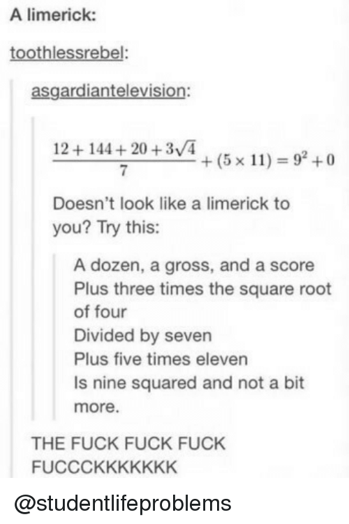 Divided By: A limerick:  toothlessrebel:  asgardiantelevision:  12+144+20 +3/4  7  +(5x11) = 92 +0  Doesn't look like a limerick to  you? Try this:  A dozen, a gross, and a score  Plus three times the square root  of four  Divided by seven  Plus five times eleven  Is nine squared and not a bit  more.  THE FUCK FUCK FUCK  FUCCCKKKKKKK @studentlifeproblems
