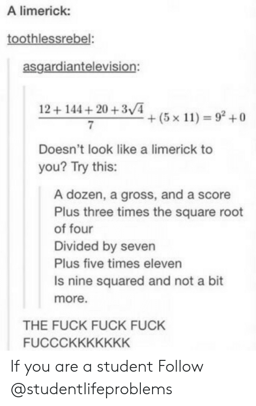Fuck, Square, and Seven: A limerick:  toothlessrebel:  asgardiantelevision:  12+144+20 +3/4  7  +(5x11) = 92 +0  Doesn't look like a limerick to  you? Try this:  A dozen, a gross, and a score  Plus three times the square root  of four  Divided by seven  Plus five times eleven  Is nine squared and not a bit  more.  THE FUCK FUCK FUCK  FUCCCKKKKKKK If you are a student Follow @studentlifeproblems