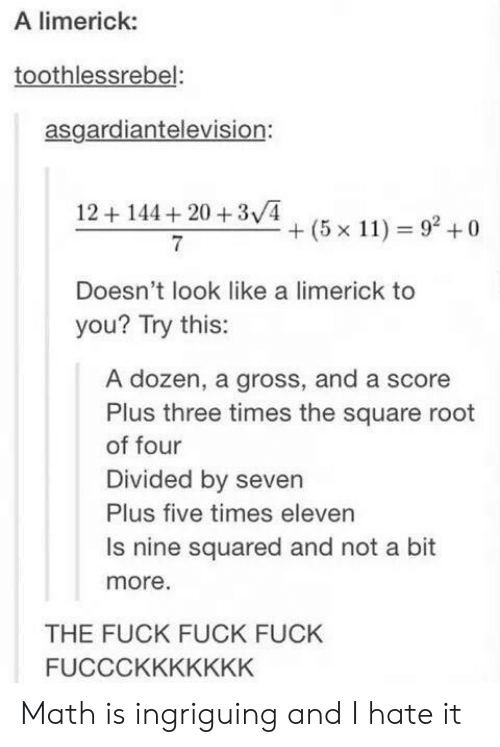 Divided By: A limerick:  toothlessrebel:  asgardiantelevision:  12+144+20 +3v4  + (5 x 11) 92+0  Doesn't look like a limerick to  you? Try this:  A dozen, a gross, and a score  Plus three times the square root  of four  Divided by seven  Plus five times eleven  Is nine squared and not a bit  more  THE FUCK FUCK FUCK  FUCCCKKKKKKK Math is ingriguing and I hate it
