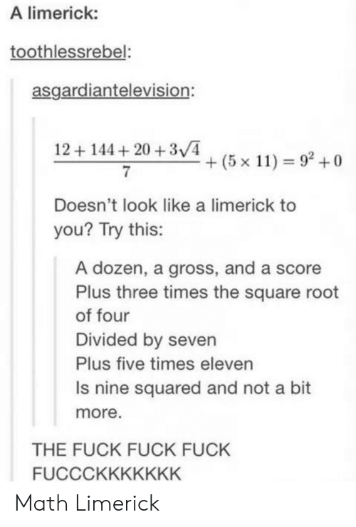 Divided By: A limerick:  toothlessrebel:  asgardiantelevision:  12144 20 +3V4  + (5 x 11) 92 +0  Doesn't look like a limerick to  you? Try this:  A dozen, a gross, and a score  Plus three times the square root  of four  Divided by seven  Plus five times eleven  Is nine squared and not a bit  more  THE FUCK FUCK FUCK  FUCCCKKKKKKK Math Limerick