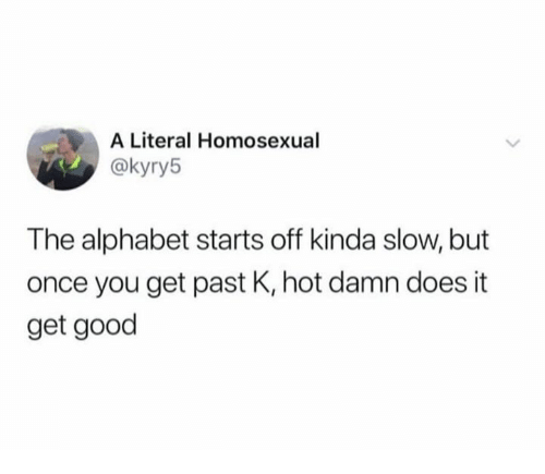 Alphabet, Good, and Once: A Literal Homosexual  @kyry5  The alphabet starts off kinda slow, but  once you get past K, hot damn does it  get good