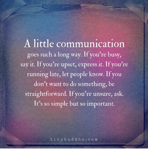 Say It, Express, and Running: A little communication  goes such a long way. If you're busy  say it. If you're upset, express it. If you're  running late, let people know. If you  don't want to do something, be  straightforward. If you're unsure, ask  It's so simple but so important.  tinybuddha.com