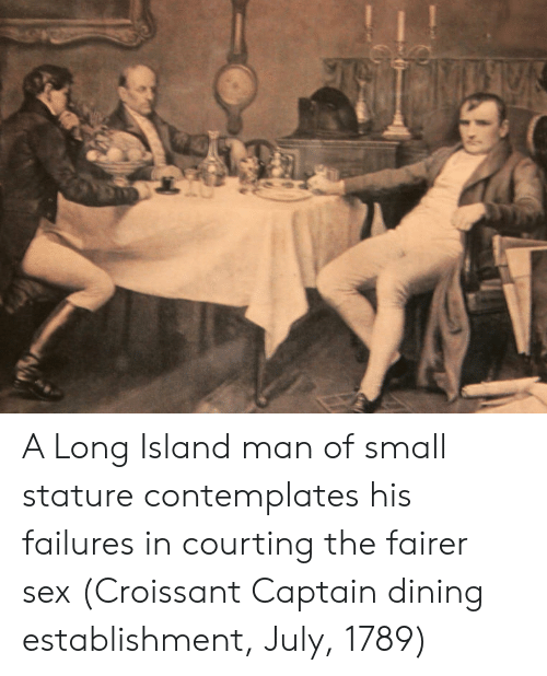 courting: A Long Island man of small stature contemplates his failures in courting the fairer sex (Croissant Captain dining establishment, July, 1789)
