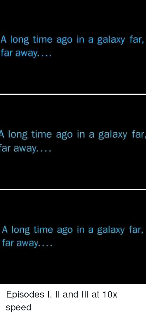 Time, Galaxy, and Speed: A long time ago in a galaxy far,  far away...   A long time ago in a galaxy far  ar away....   A long time ago in a galaxy far,  far away.... Episodes I, II and III at 10x speed