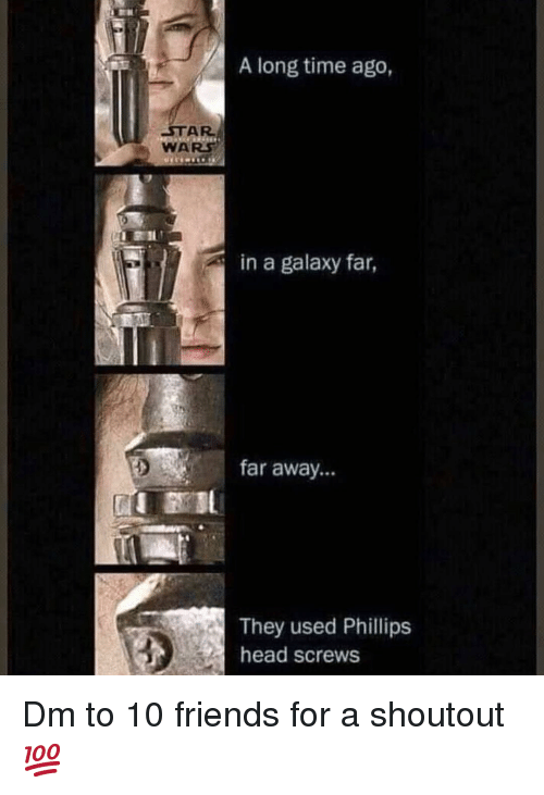 phillips: A long time ago,  STAR  WARS  in a galaxy far,  far away...  They used Phillips  head screws Dm to 10 friends for a shoutout 💯