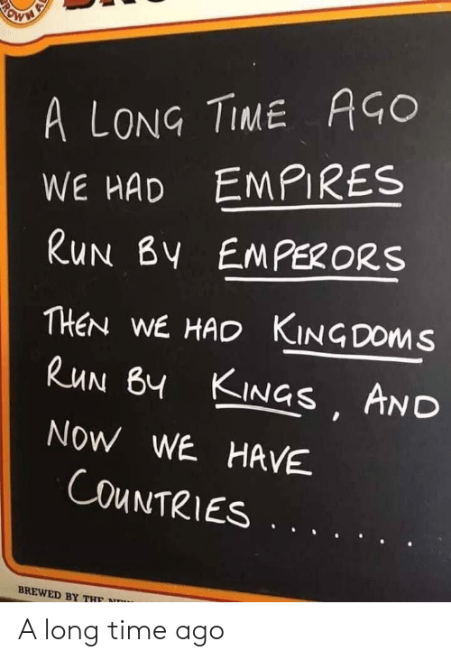 empires: A LONG TIME AGO  WE HAD EMPIRES  RUN BY EMPERORS  THEN WE HAD KINGDOMS  RUN BY KINGS AND  NOW WE HAVE  COUNTRIES  BREWED BY THF  RO A long time ago