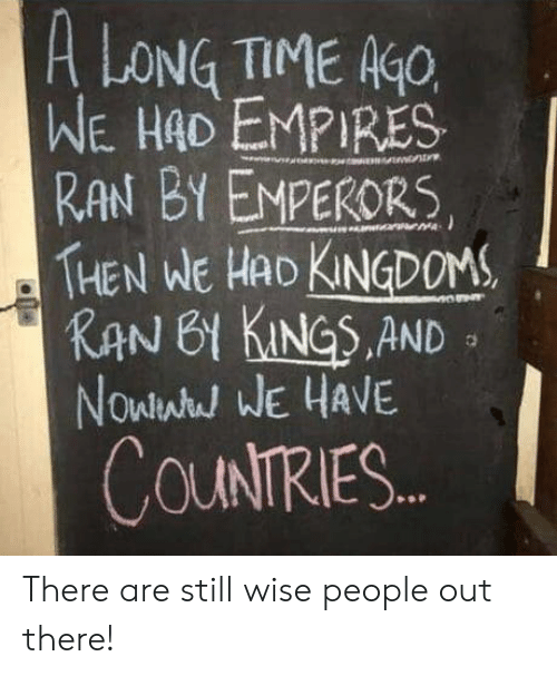 empires: A LONG TIME K  WE HAD EMPIRES  RAN BY EMPERORS  THEN WE HAD KNDOM  KAN 61 KINGS.AND  Nowlwh WE HAVE  COUNTRIES There are still wise people out there!