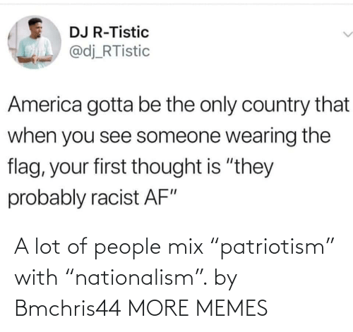 "A Lot: A lot of people mix ""patriotism"" with ""nationalism"". by Bmchris44 MORE MEMES"