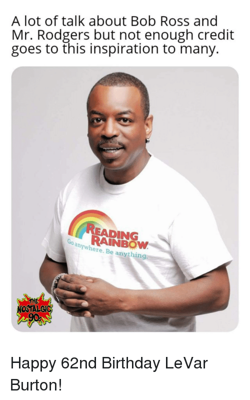 Birthday, Bob Ross, and Happy: A lot of talk about Bob Ross and  Mr. Rodgers but not enough credit  goes to this inspiration to many.  READING  RAINBOW  anywhere. Be anything  THE  NOSTALGIC Happy 62nd Birthday LeVar Burton!