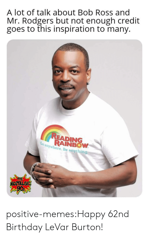 rodgers: A lot of talk about Bob Ross and  Mr. Rodgers but not enough credit  goes to this inspiration to many.  READING  RAINBOW  anywhere. Be anything  THE  NOSTALGIC positive-memes:Happy 62nd Birthday LeVar Burton!