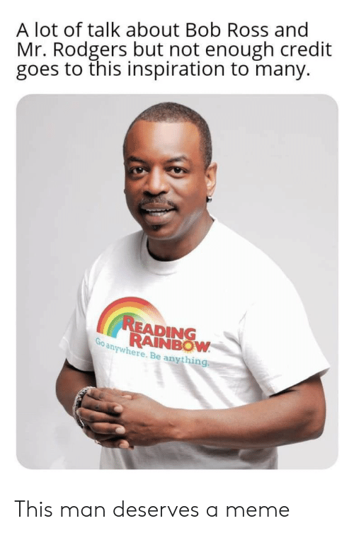 rodgers: A lot of talk about Bob Ross and  Mr. Rodgers but not enough credit  goes to this inspiration to many.  READING  RAINBOW  Go anywhere. Be anything This man deserves a meme