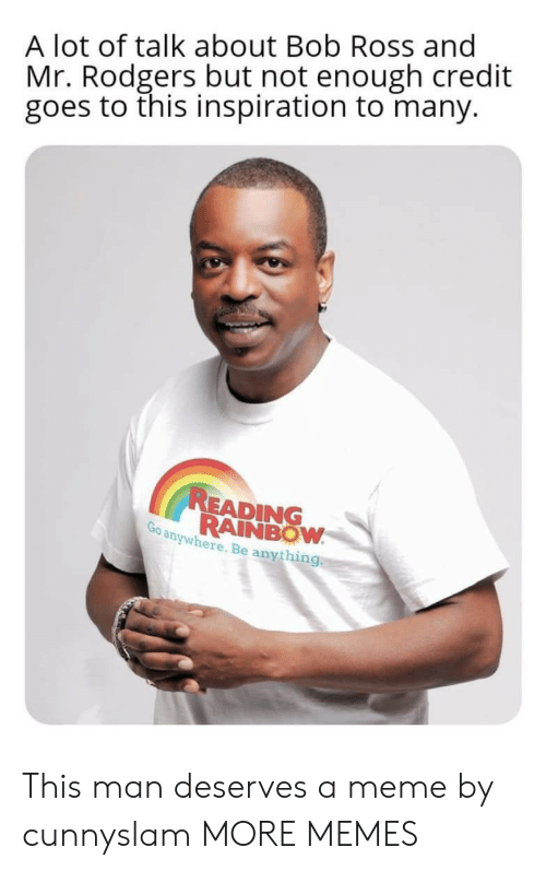 rodgers: A lot of talk about Bob Ross and  Mr. Rodgers but not enough credit  goes to this inspiration to many.  READING  RAINBOW  Go anywhere. Be anything This man deserves a meme by cunnyslam MORE MEMES