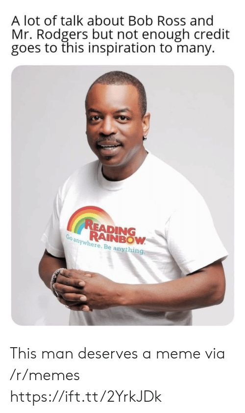 rodgers: A lot of talk about Bob Ross and  Mr. Rodgers but not enough credit  goes to this inspiration to many.  READING  RAINBOW  Go anywhere. Be anything This man deserves a meme via /r/memes https://ift.tt/2YrkJDk
