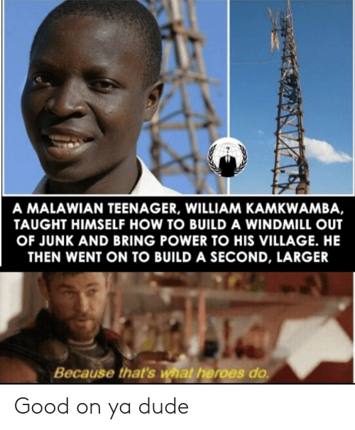 Teenager: A MALAWIAN TEENAGER, WILLIAM KAMKWAMBA,  TAUGHT HIMSELF HOW TO BUILD A WINDMILL OUT  OF JUNK AND BRING POWER TO HIS VILLAGE. HE  THEN WENT ON TO BUILD A SECOND, LARGER  Because that's what heroes do Good on ya dude