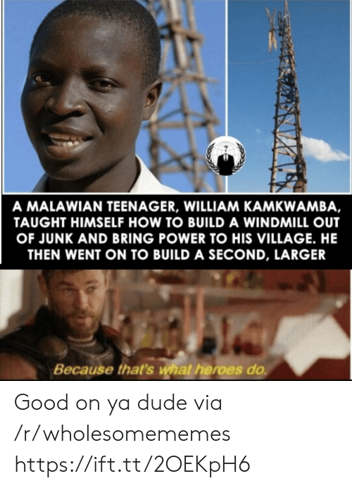 Teenager: A MALAWIAN TEENAGER, WILLIAM KAMKWAMBA,  TAUGHT HIMSELF HOW TO BUILD A WINDMILL OUT  OF JUNK AND BRING POWER TO HIS VILLAGE. HE  THEN WENT ON TO BUILD A SECOND, LARGER  Because that's what heroes do Good on ya dude via /r/wholesomememes https://ift.tt/2OEKpH6