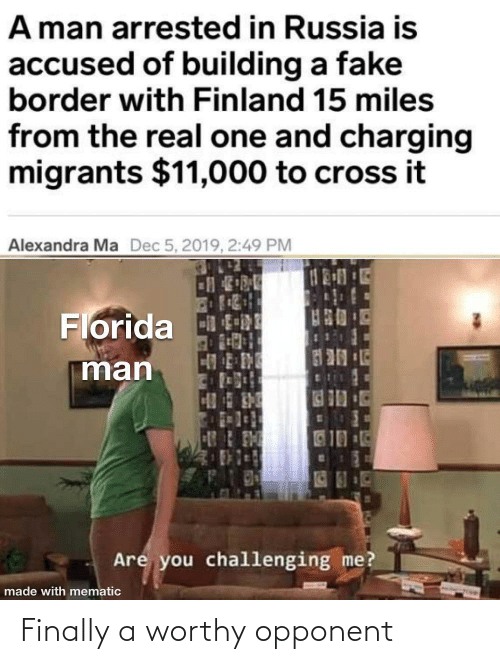 Russia: A man arrested in Russia is  accused of building a fake  border with Finland 15 miles  from the real one and charging  migrants $11,000 to cross it  Alexandra Ma  Dec 5, 2019, 2:49 PM  Florida tRE  man  10  Are you challenging me?  made with mematic Finally a worthy opponent