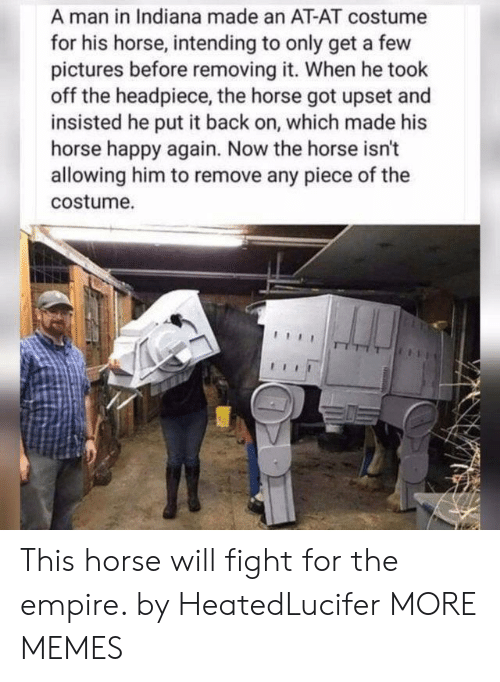 Will Fight: A man in Indiana made an AT-AT costume  for his horse, intending to only get a few  pictures before removing it. When he took  off the headpiece, the horse got upset and  insisted he put it back on, which made his  horse happy again. Now the horse isn't  allowing him to remove any piece of the  costume. This horse will fight for the empire. by HeatedLucifer MORE MEMES