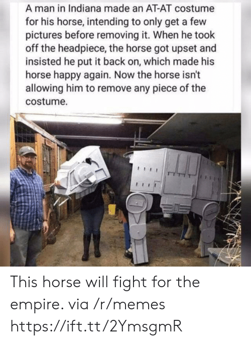 Indiana: A man in Indiana made an AT-AT costume  for his horse, intending to only get a few  pictures before removing it. When he took  off the headpiece, the horse got upset and  insisted he put it back on, which made his  horse happy again. Now the horse isn't  allowing him to remove any piece of the  costume. This horse will fight for the empire. via /r/memes https://ift.tt/2YmsgmR